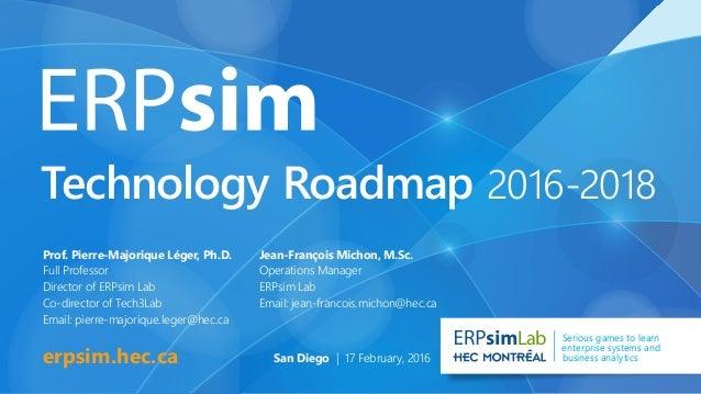 Technology Roadmap 2016-2018 erpsim.hec.ca Lab Serious games to learn enterprise systems and business analytics Prof. Pier...