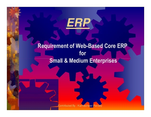 ERP Requirement of Web-Based Core ERP for Small & Medium EnterprisesSmall & Medium Enterprises Contributed By : Kamleshwar...