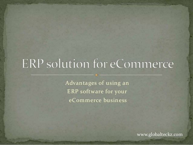 Advantages of using an ERP software for your eCommerce business www.globalteckz.com