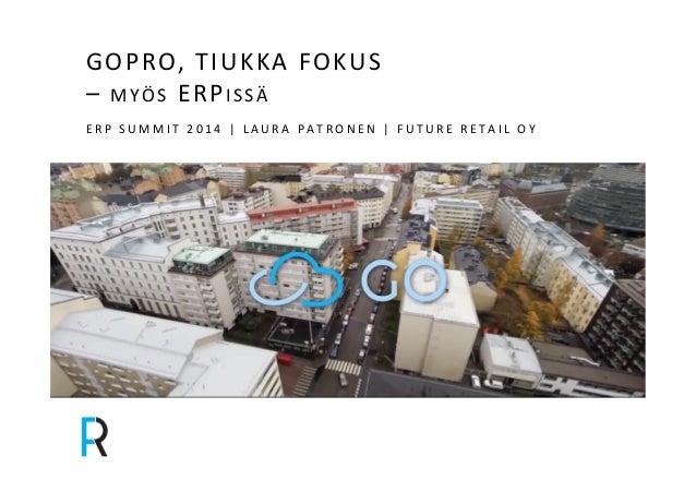GOPRO,&TIUKKA&FOKUS&&  –&MYÖS&ERPI SSÄ&  E R P & S U M M I T & 2 0 1 4 & | & L AUR A& PATRONEN& | & F UTUR E & R E T A I L...