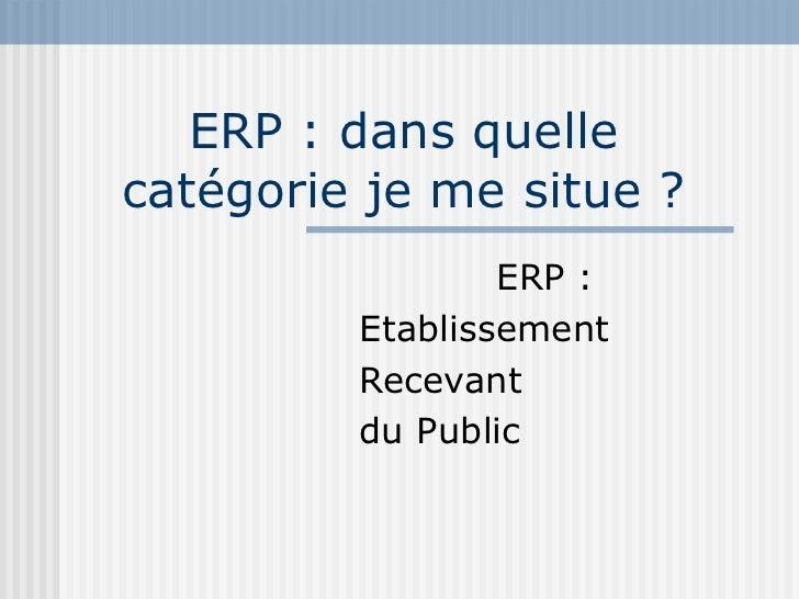 ERP : dans quelle catégorie je me situe ? ERP : Etablissement Recevant du Public