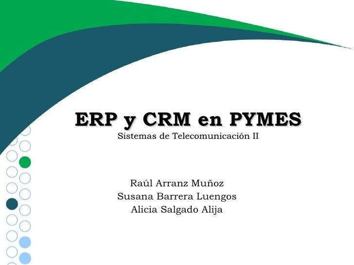 ERP y CRM en PYMES Sistemas de Telecomunicación II Raúl Arranz Muñoz Susana Barrera Luengos Alicia Salgado Alija