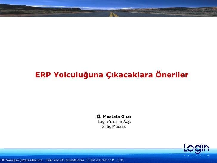 ERP Yolculuğuna Çıkacaklara Öneriler Ö. Mustafa Onar Login Yazılım A.Ş. Satış Müdürü
