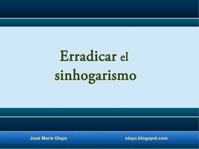 Erradicar el sinhogarismo  José María Olayo  olayo.blogspot.com
