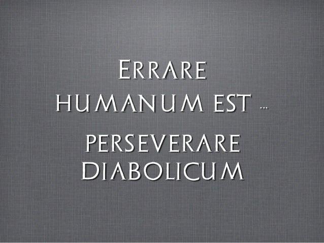 Errare ˝ humanum est ...˝ perseverare diabolicum