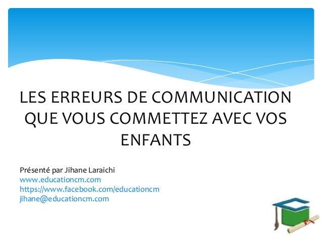 LES ERREURS DE COMMUNICATION QUE VOUS COMMETTEZ AVEC VOS ENFANTS Présenté par Jihane Laraichi www.educationcm.com https://...
