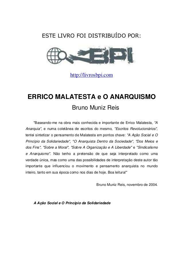 """ESTE LIVRO FOI DISTRIBUÍDO POR: http://livrosbpi.com ERRICO MALATESTA e O ANARQUISMO Bruno Muniz Reis """"Baseando-me na obra..."""