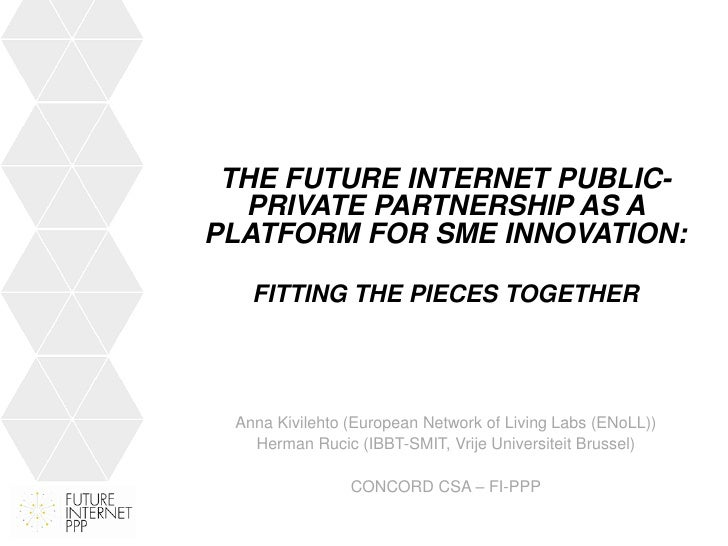 THE FUTURE INTERNET PUBLIC-  PRIVATE PARTNERSHIP AS APLATFORM FOR SME INNOVATION:   FITTING THE PIECES TOGETHER Anna Kivil...