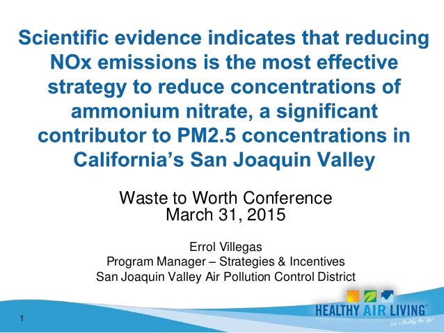 Waste to Worth Conference March 31, 2015 Errol Villegas Program Manager – Strategies & Incentives San Joaquin Valley Air P...