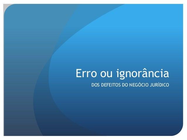 Erro ou ignorância DOS DEFEITOS DO NEGÓCIO JURÍDICO