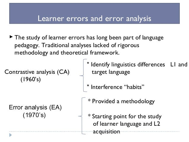 error and contrastive analysis Criticism in its strongest formulation, the contrastive analysis hypothesis claimed that all the errors made in learning the l2 could be attributed to interference by the l1 however, this claim could not be sustained by empirical evidence that was accumulated in the mid- and late 1970s.