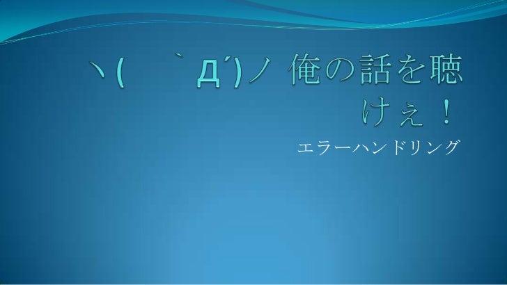 ヽ( `Д´)ノ 俺の話を聴けぇ!<br />エラーハンドリング<br />