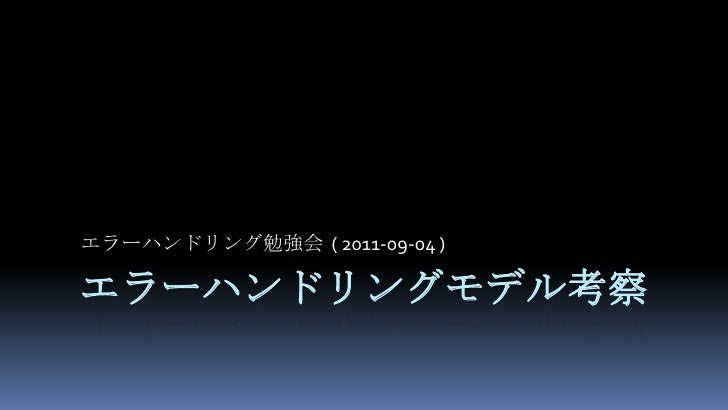エラーハンドリングモデル考察<br />エラーハンドリング勉強会  ( 2011-09-04 )<br />