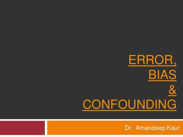 ERROR,  BIAS  &  CONFOUNDING  Dr. Amandeep Kaur