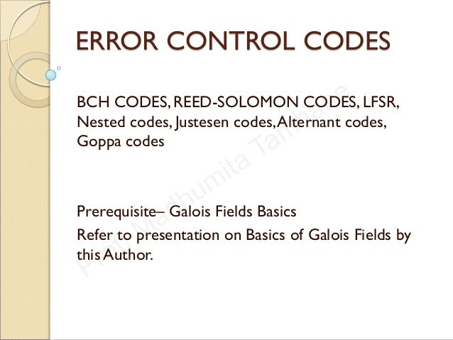ERROR CONTROL CODES BCH CODES, REED-SOLOMON CODES, LFSR, Nested codes, Justesen codes,Alternant codes, Goppa codes Prerequ...
