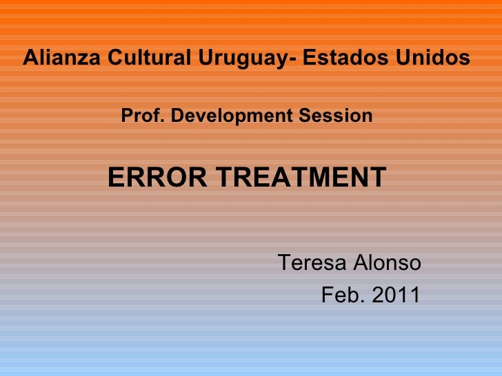 Alianza Cultural Uruguay- Estados Unidos Prof. Development Session ERROR TREATMENT Teresa Alonso Feb. 2011