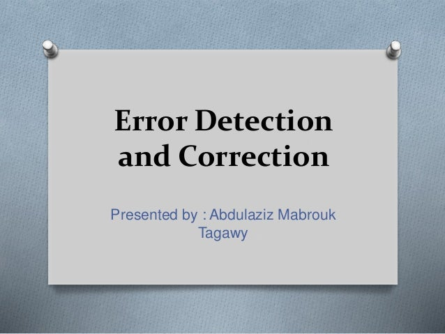 Error Detection and Correction Presented by : Abdulaziz Mabrouk Tagawy