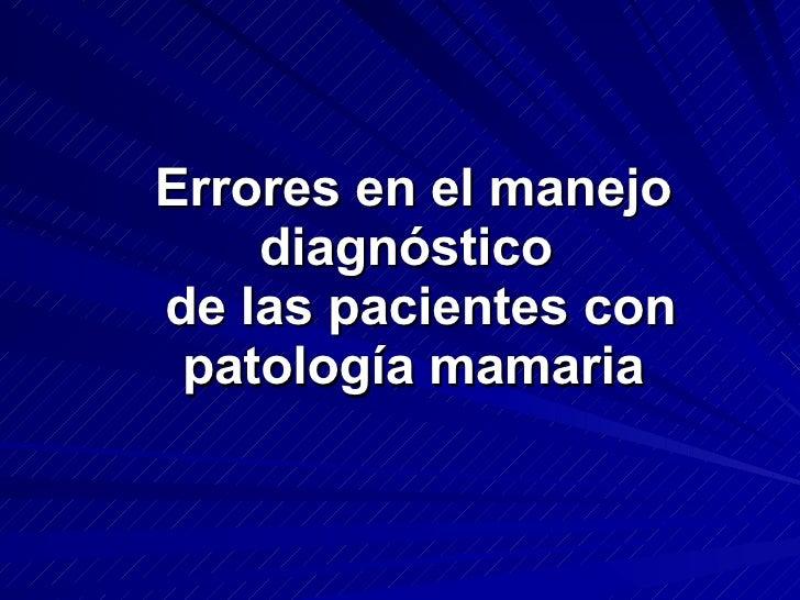 Errores en el manejo diagnóstico   de las pacientes con patología mamaria