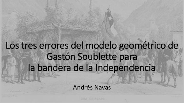 Los tres errores del modelo geométrico de Gastón Soublette para la bandera de la Independencia Andrés Navas