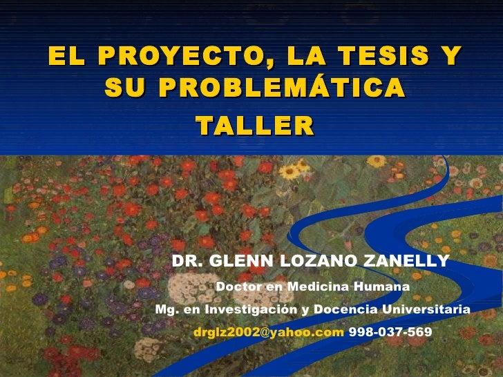 EL PROYECTO, LA TESIS Y SU PROBLEMÁTICA TALLER DR. GLENN LOZANO ZANELLY   Doctor en Medicina Humana Mg. en Investigación y...