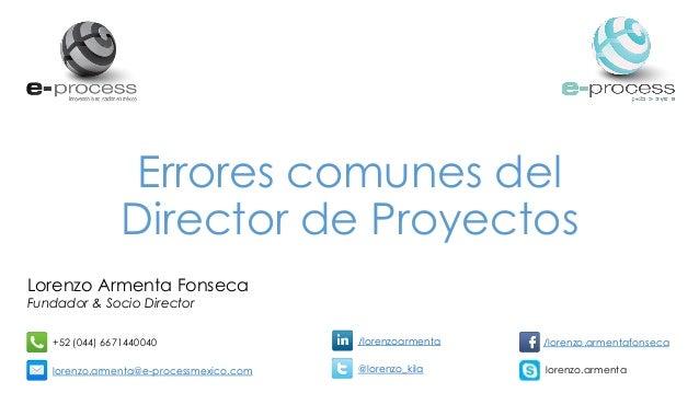 Errores comunes del Director de Proyectos Lorenzo Armenta Fonseca Fundador & Socio Director +52 (044) 6671440040 lorenzo.a...