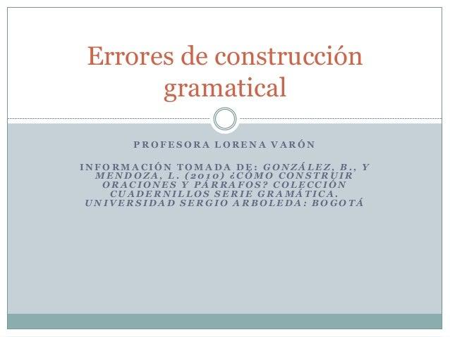 Errores de construcción      gramatical       PROFESORA LORENA VARÓNINFORMACIÓN TOMADA DE: GONZÁLEZ, B., Y  MENDOZA, L. (2...