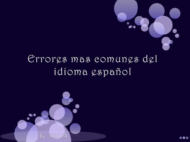 Errores mas comunes del idioma español<br />By: XII A4<br />