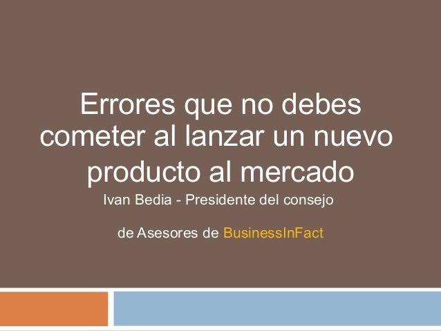 Errores que no debes cometer al lanzar un nuevo producto al mercado Ivan Bedia - Presidente del consejo de Asesores de Bus...