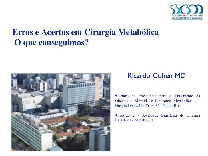 Erros e Acertos em Cirurgia Metabólica  O que conseguimos? <ul><li>Ricardo Cohen MD  </li></ul><ul><li>Centro de Excelenci...