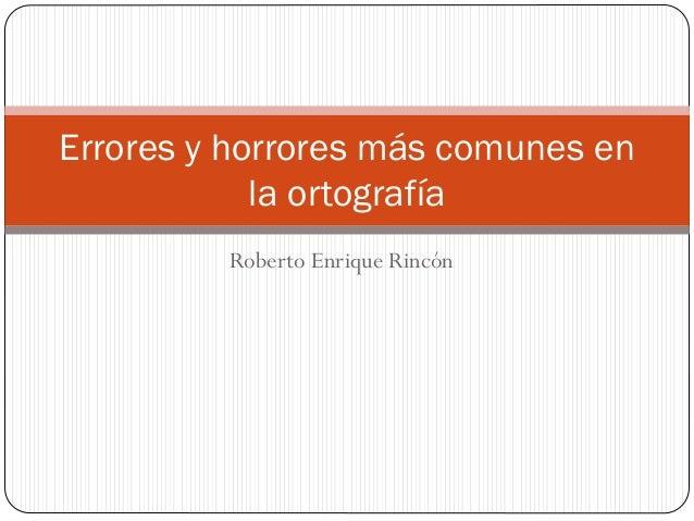 Roberto Enrique Rincón Errores y horrores más comunes en la ortografía