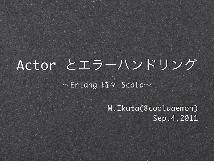 Actor とエラーハンドリング    ∼Erlang 時々 Scala∼            M.Ikuta(@cooldaemon)                      Sep.4,2011                     ...