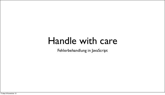 Handle with care Fehlerbehandlung in JavaScript  Friday 8 November 13