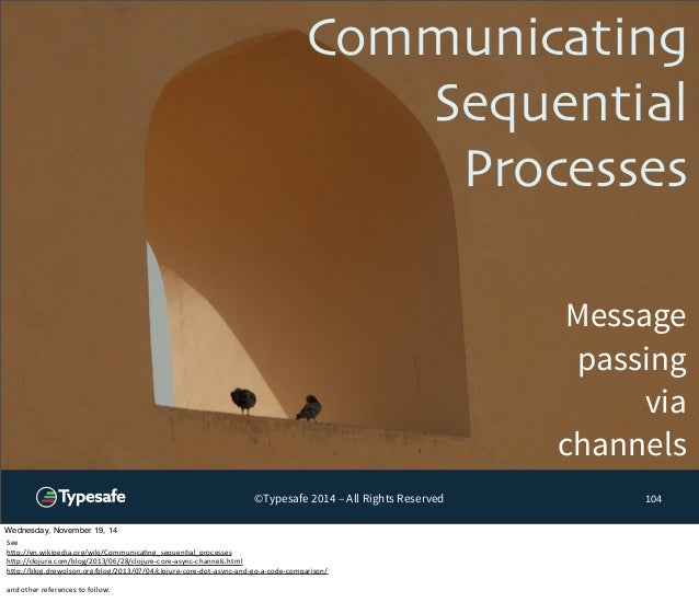Communicating  Sequential  Processes  Message  passing  via  channels  ©Typesafe 2014 – All Rights Reserved 104  Wednesday...