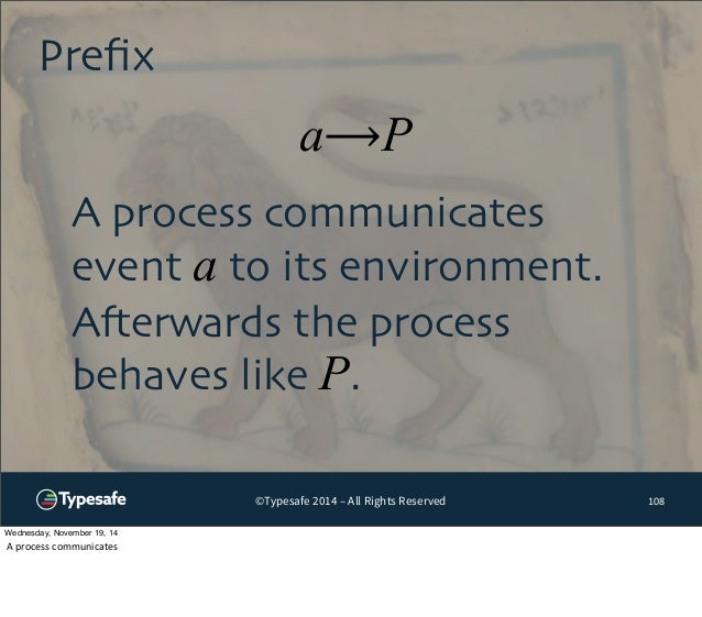 a⟶P  ©Typesafe 2014 – All Rights Reserved  Prefix  108  A process communicates  event a to its environment.  Afterwards th...