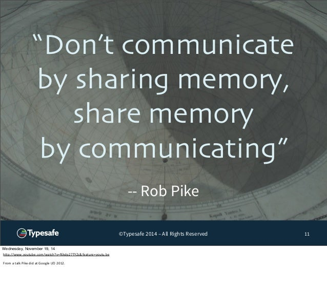 """""""Don't communicate  by sharing memory,  share memory  by communicating""""  ©Typesafe 2014 – All Rights Reserved  11  -- Rob ..."""