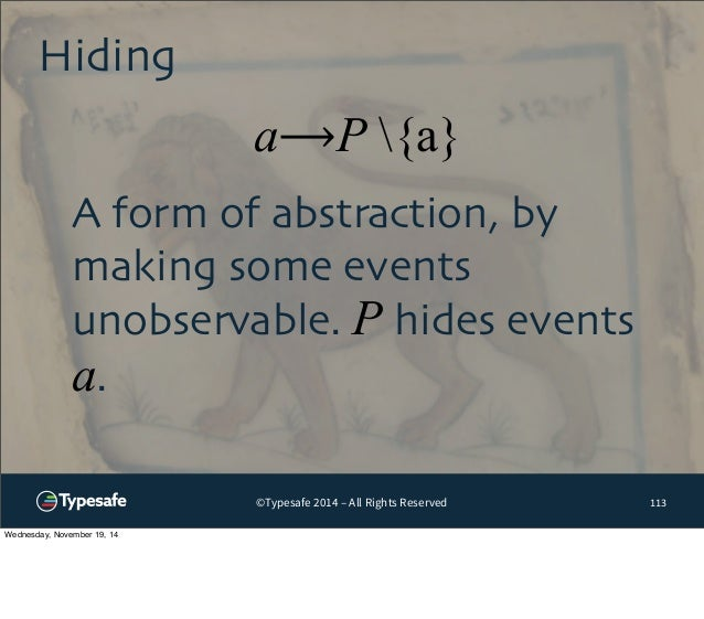 a⟶P {a}  ©Typesafe 2014 – All Rights Reserved  Hiding  113  A form of abstraction, by  making some events  unobservable. P...