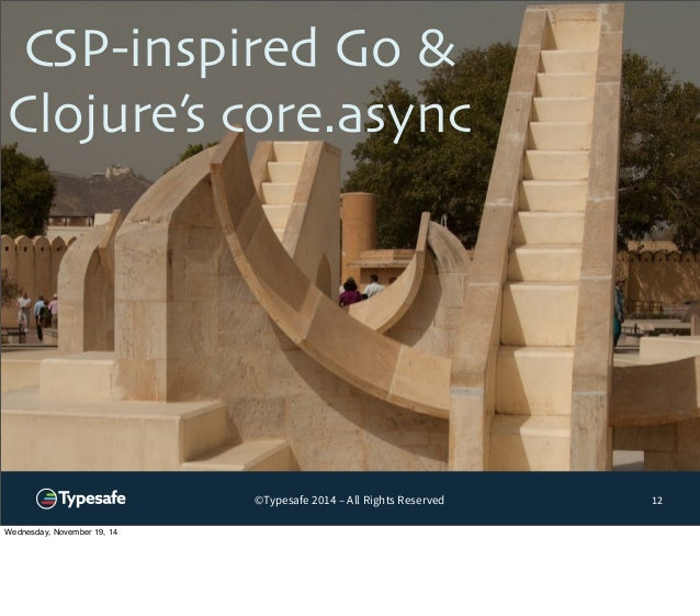 CSP-inspired Go &  Clojure's core.async  ©Typesafe 2014 – All Rights Reserved  12  Wednesday, November 19, 14