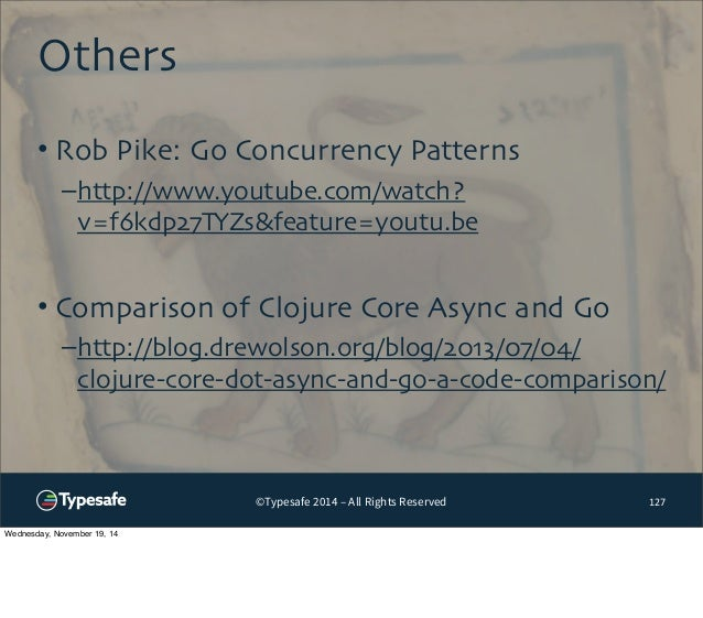 ©Typesafe 2014 – All Rights Reserved  Others  127  • Rob Pike: Go Concurrency Patterns  –http://www.youtube.com/watch?  v=...