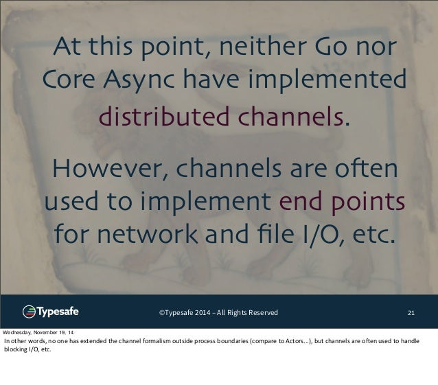 At this point, neither Go nor  Core Async have implemented  distributed channels.  However, channels are often  used to im...