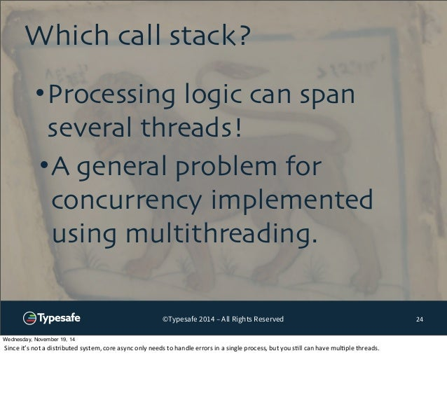 Which call stack?  •Processing logic can span  several threads!  •A general problem for  concurrency implemented  using mu...