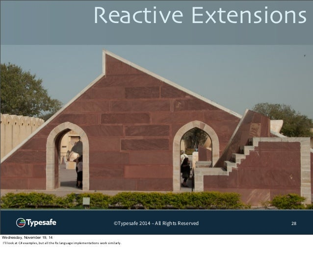 Reactive Extensions  ©Typesafe 2014 – All Rights Reserved 28  Wednesday, November 19, 14  I'll  look  at  C#  examples,  b...
