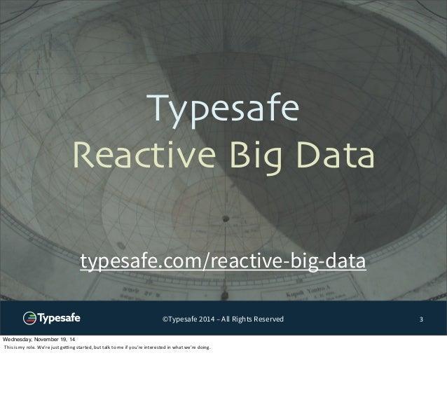 Typesafe  Reactive Big Data  ©Typesafe 2014 – All Rights Reserved  3  typesafe.com/reactive-big-data  Wednesday, November ...