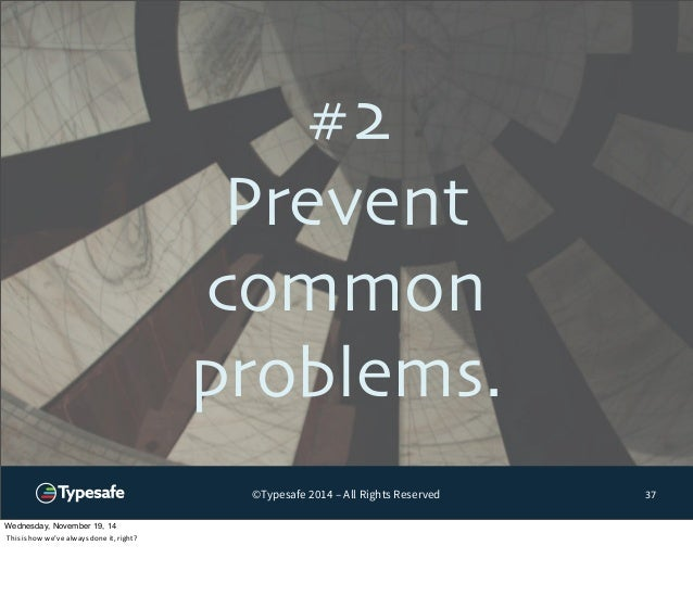 #2  Prevent  common  problems.  ©Typesafe 2014 – All Rights Reserved  37  Wednesday, November 19, 14  This  is  how  we've...