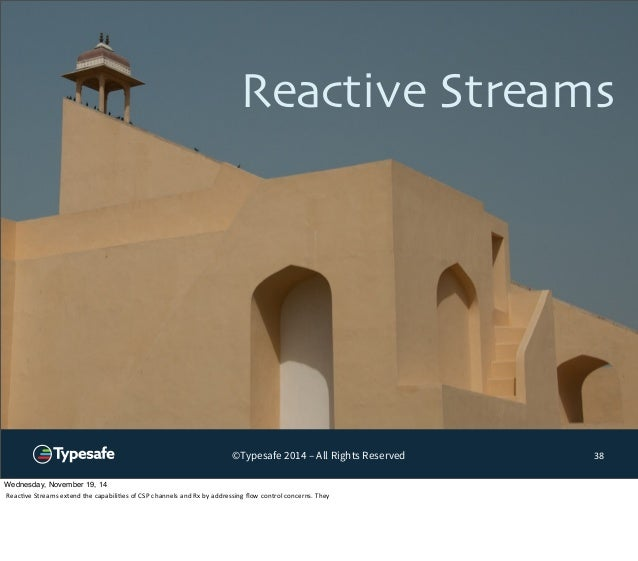Reactive Streams  ©Typesafe 2014 – All Rights Reserved  38  Wednesday, November 19, 14  Reac8ve  Streams  extend  the  cap...