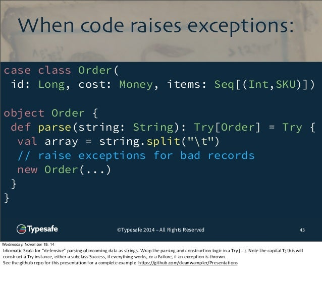 When code raises exceptions:  case class Order(  id: Long, cost: Money, items: Seq[(Int,SKU)])  object Order {  def parse(...