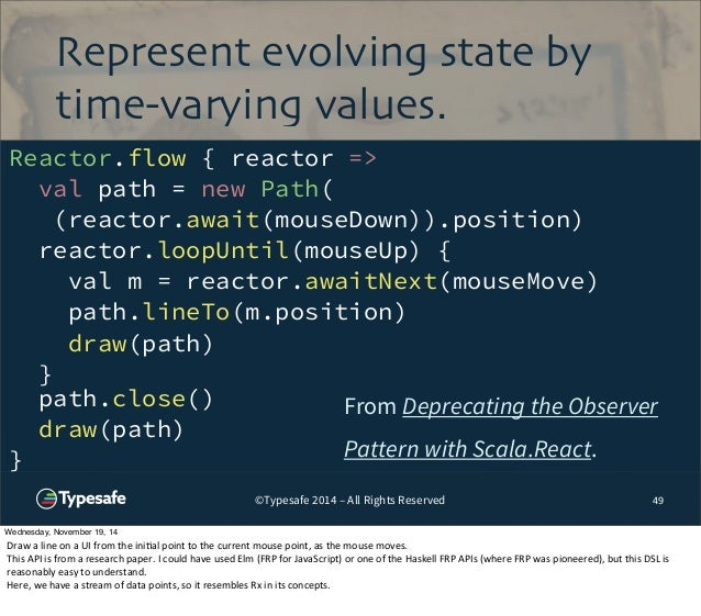 Represent evolving state by  time-varying values.  ©Typesafe 2014 – All Rights Reserved  49  Reactor.flow { reactor =>  va...