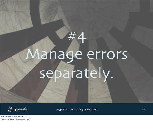#4  Manage errors  separately.  ©Typesafe 2014 – All Rights Reserved  51  Wednesday, November 19, 14  This  is  how  we've...