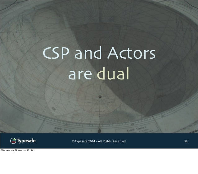 CSP and Actors  are dual  ©Typesafe 2014 – All Rights Reserved  56  Wednesday, November 19, 14