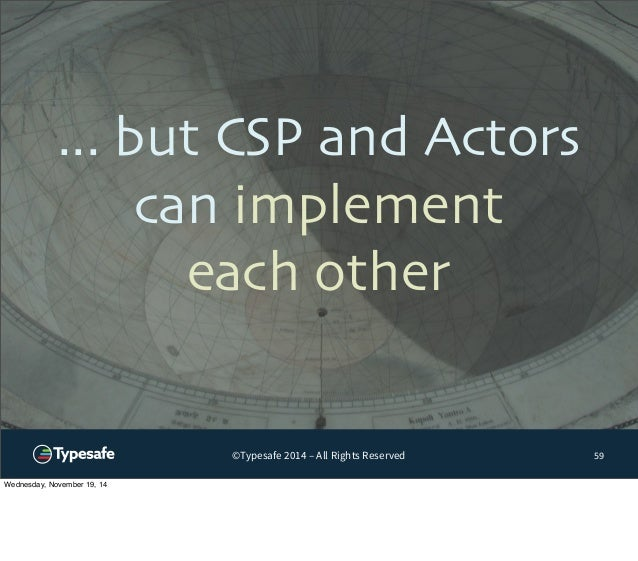 ... but CSP and Actors  can implement  each other  ©Typesafe 2014 – All Rights Reserved  59  Wednesday, November 19, 14
