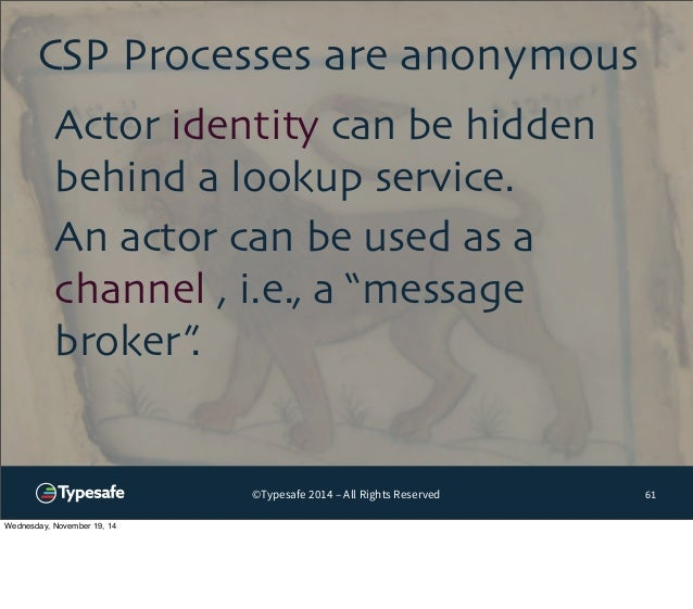 CSP Processes are anonymous  ©Typesafe 2014 – All Rights Reserved  61  Actor identity can be hidden  behind a lookup servi...